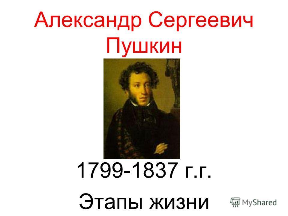 Александр Сергеевич Пушкин 1799-1837 г.г. Этапы жизни