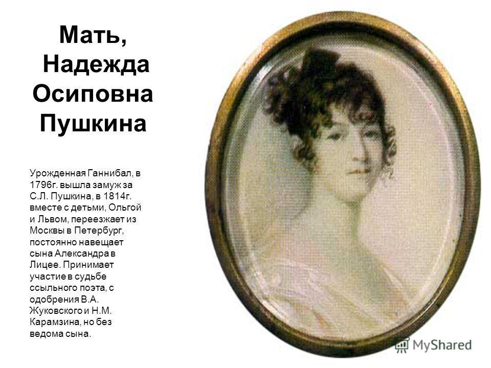 Мать, Надежда Осиповна Пушкина Урожденная Ганнибал, в 1796г. вышла замуж за С.Л. Пушкина, в 1814г. вместе с детьми, Ольгой и Львом, переезжает из Москвы в Петербург, постоянно навещает сына Александра в Лицее. Принимает участие в судьбе ссыльного поэ