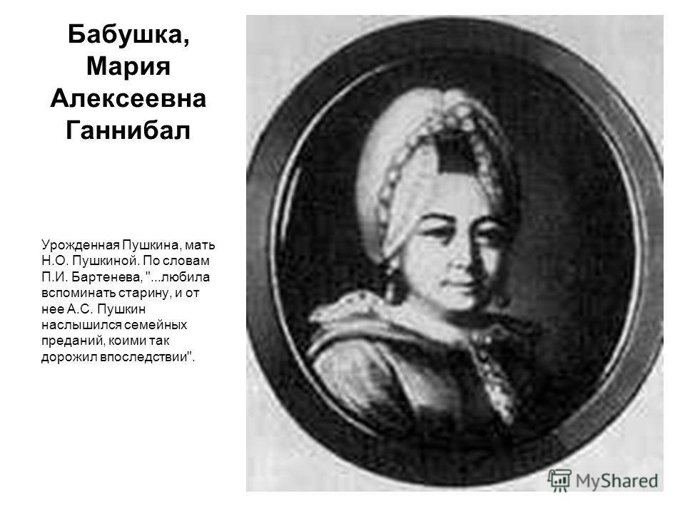 Бабушка, Мария Алексеевна Ганнибал Урожденная Пушкина, мать Н.О. Пушкиной. По словам П.И. Бартенева, ...любила вспоминать старину, и от нее А.С. Пушкин наслышился семейных преданий, коими так дорожил впоследствии.