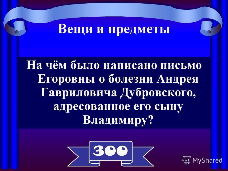 На чём было написано письмо Егоровны о болезни Андрея Гавриловича Дубровского, адресованное его сыну Владимиру? 300 Вещи и предметы