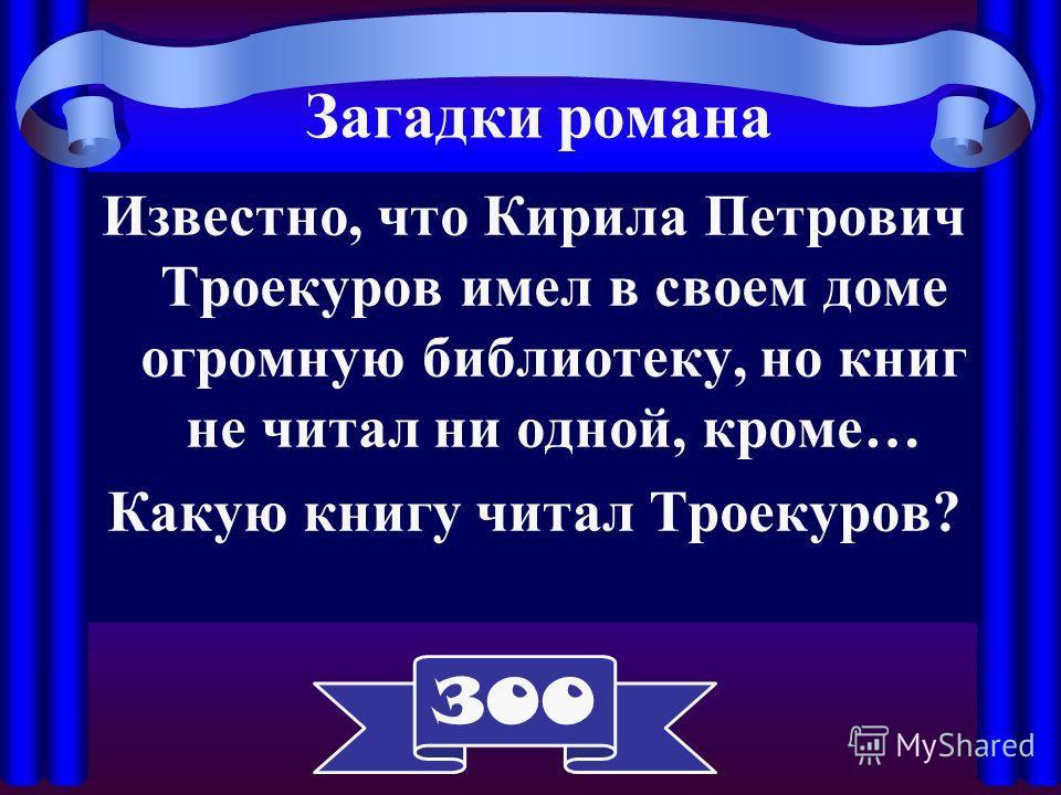 Известно, что Кирила Петрович Троекуров имел в своем доме огромную библиотеку, но книг не читал ни одной, кроме… Какую книгу читал Троекуров? Загадки романа 300