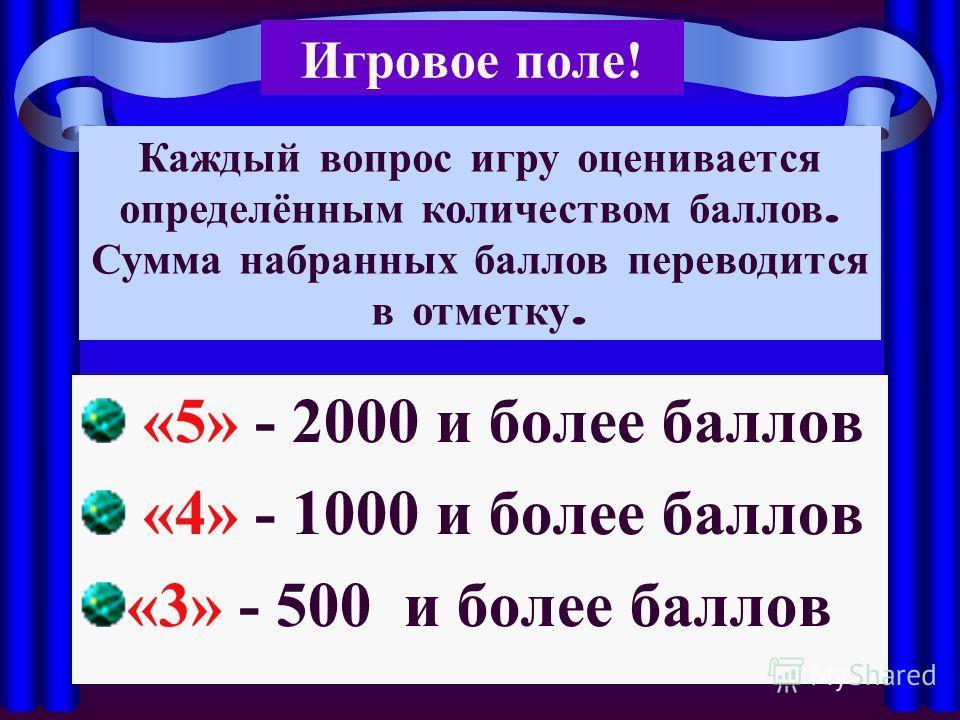 Игровое поле! «5» - 2000 и более баллов «4» - 1000 и более баллов «3» - 500 и более баллов Каждый вопрос игру оценивается определённым количеством баллов. Сумма набранных баллов переводится в отметку.