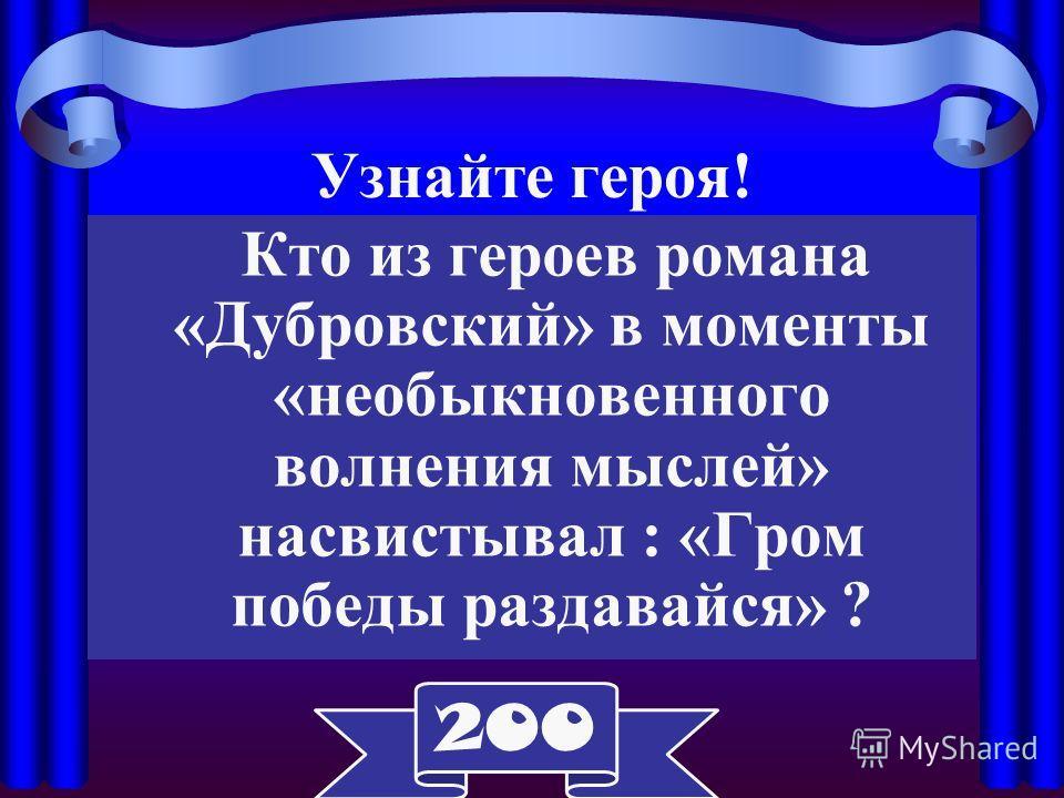 Узнайте героя! Кто из героев романа «Дубровский» в моменты «необыкновенного волнения мыслей» насвистывал : «Гром победы раздавайся» ? 200
