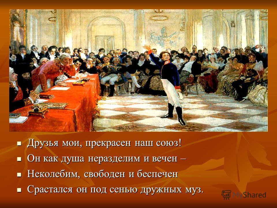 Друзья мои, прекрасен наш союз! Друзья мои, прекрасен наш союз! Он как душа неразделим и вечен – Он как душа неразделим и вечен – Неколебим, свободен и беспечен Неколебим, свободен и беспечен Срастался он под сенью дружных муз. Срастался он под сенью