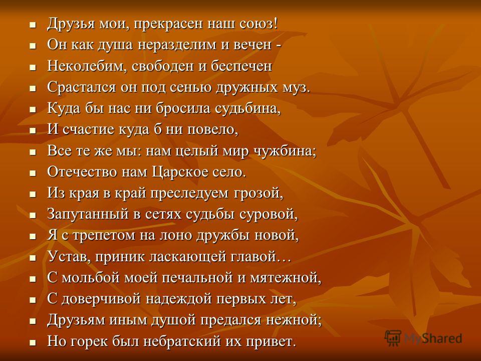 Друзья мои, прекрасен наш союз! Друзья мои, прекрасен наш союз! Он как душа неразделим и вечен - Он как душа неразделим и вечен - Неколебим, свободен и беспечен Неколебим, свободен и беспечен Срастался он под сенью дружных муз. Срастался он под сенью