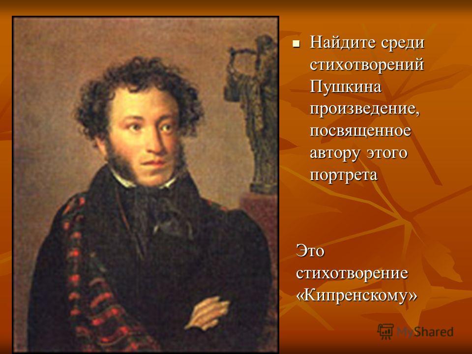 Найдите среди стихотворений Пушкина произведение, посвященное автору этого портрета Найдите среди стихотворений Пушкина произведение, посвященное автору этого портрета Это стихотворение «Кипренскому»