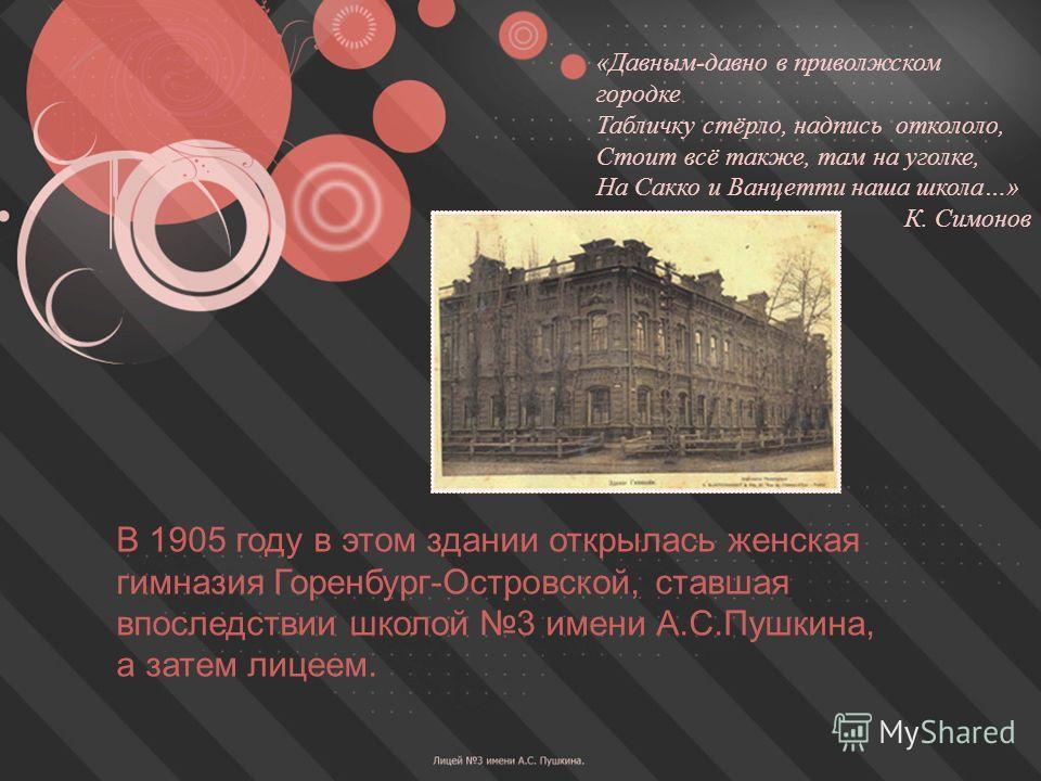 В 1905 году в этом здании открылась женская гимназия Горенбург-Островской, ставшая впоследствии школой 3 имени А.С.Пушкина, а затем лицеем. «Давным-давно в приволжском городке Табличку стёрло, надпись откололо, Стоит всё также, там на уголке, На Сакк
