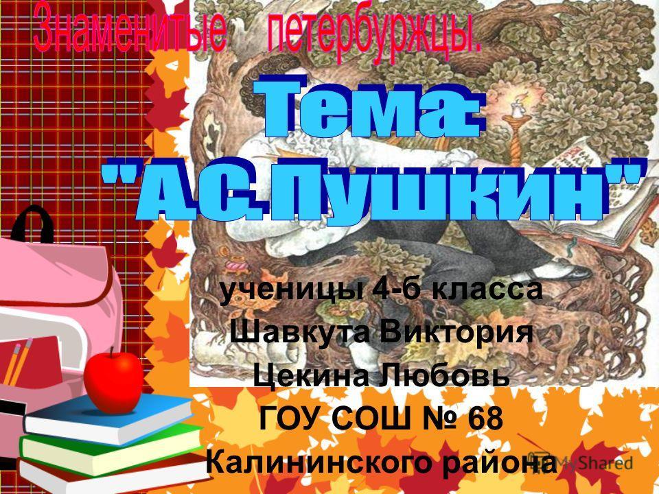ученицы 4-б класса Шавкута Виктория Цекина Любовь ГОУ СОШ 68 Калининского района