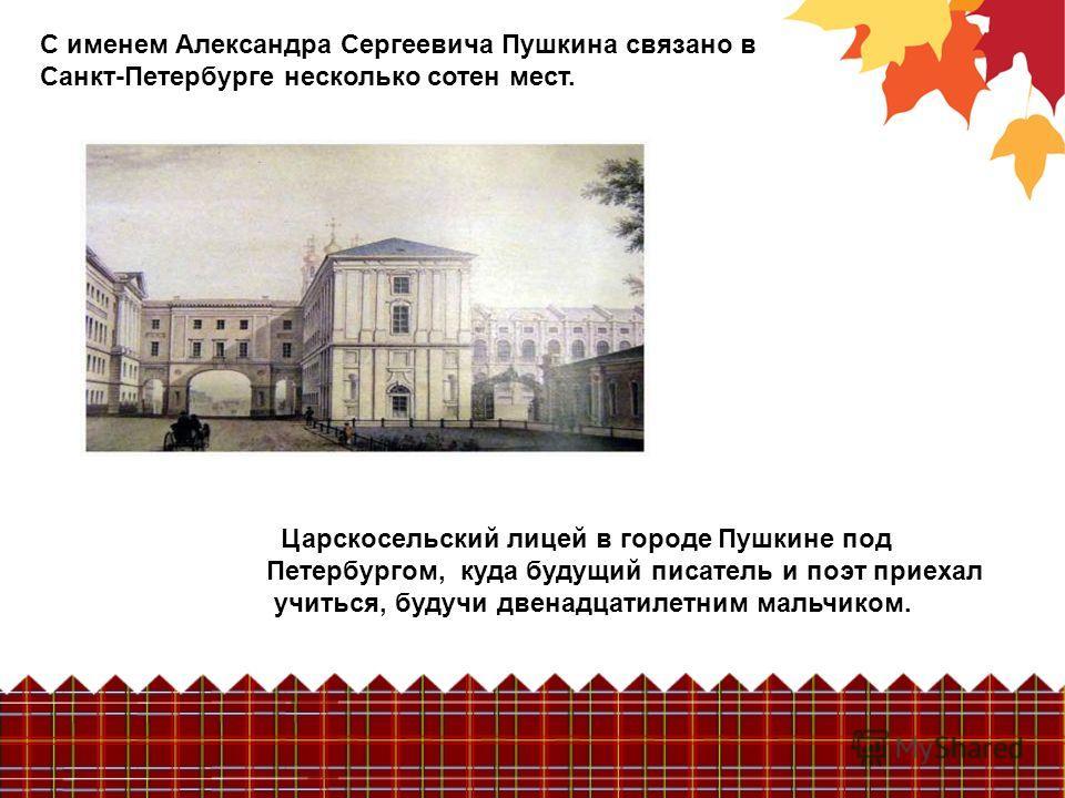 С именем Александра Сергеевича Пушкина связано в Санкт-Петербурге несколько сотен мест. Царскосельский лицей в городе Пушкине под Петербургом, куда будущий писатель и поэт приехал учиться, будучи двенадцатилетним мальчиком.