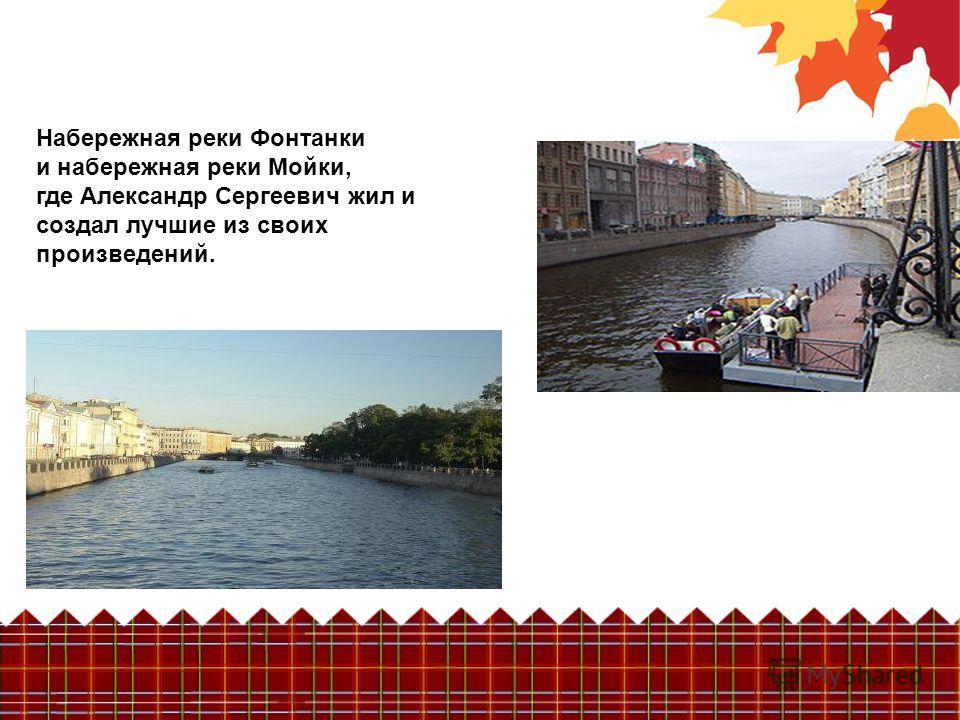 Набережная реки Фонтанки и набережная реки Мойки, где Александр Сергеевич жил и создал лучшие из своих произведений.