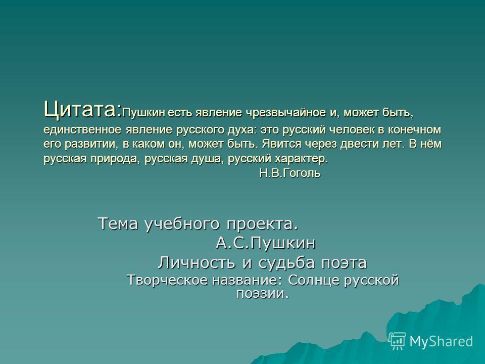 Цитата: Пушкин есть явление чрезвычайное и, может быть, единственное явление русского духа: это русский человек в конечном его развитии, в каком он, может быть. Явится через двести лет. В нём русская природа, русская душа, русский характер. Н.В.Гогол
