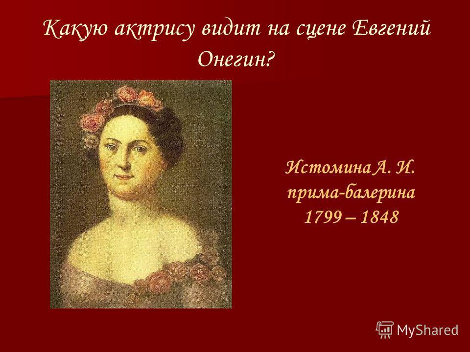 Какую актрису видит на сцене Евгений Онегин? Истомина А. И. прима-балерина 1799 – 1848