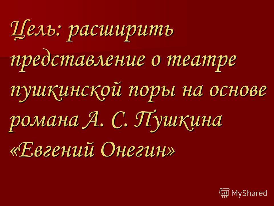 Цель: расширить представление о театре пушкинской поры на основе романа А. С. Пушкина «Евгений Онегин»