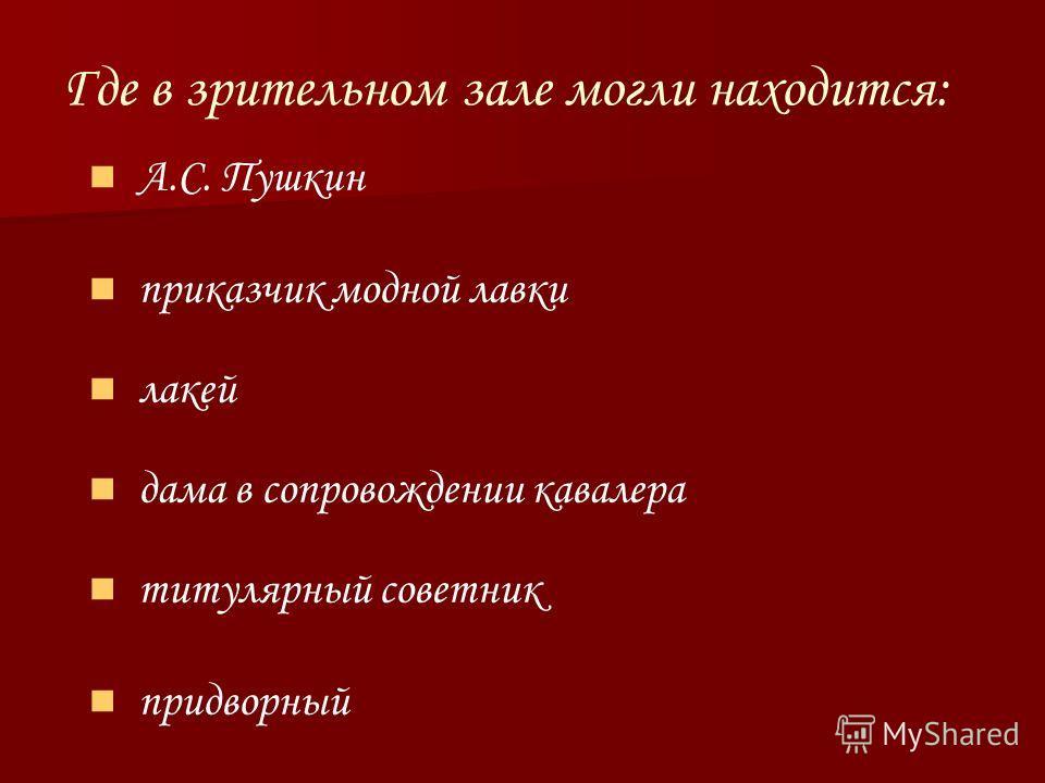 Где в зрительном зале могли находится: А.С. Пушкин приказчик модной лавки лакей дама в сопровождении кавалера титулярный советник придворный