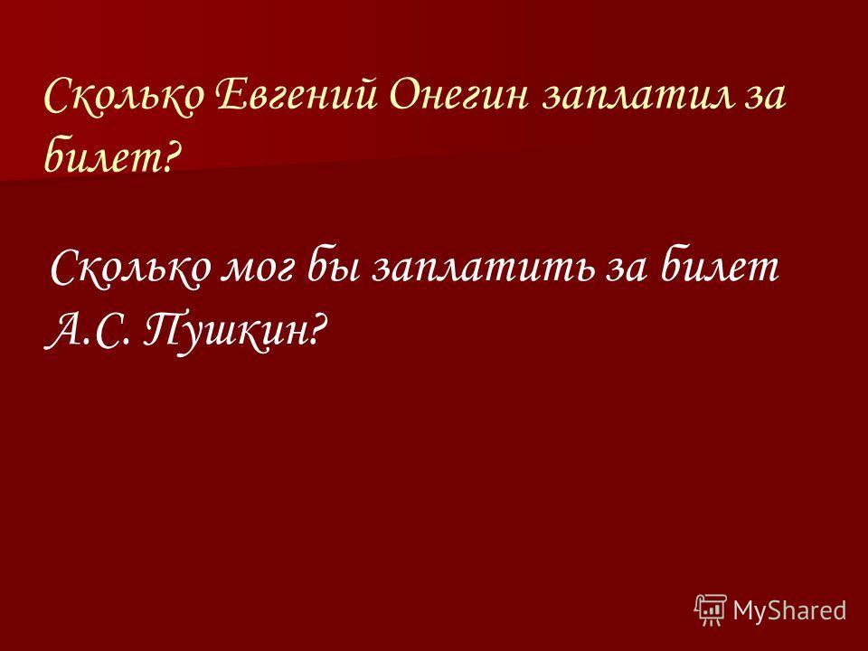Сколько Евгений Онегин заплатил за билет? Сколько мог бы заплатить за билет А.С. Пушкин?