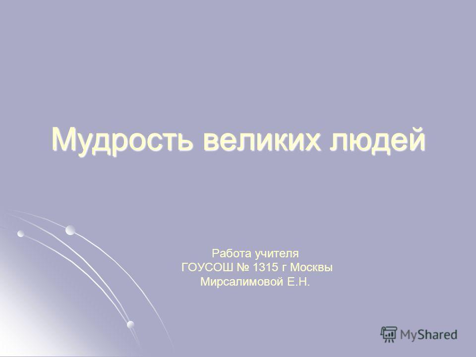 Мудрость великих людей Работа учителя ГОУСОШ 1315 г Москвы Мирсалимовой Е.Н.