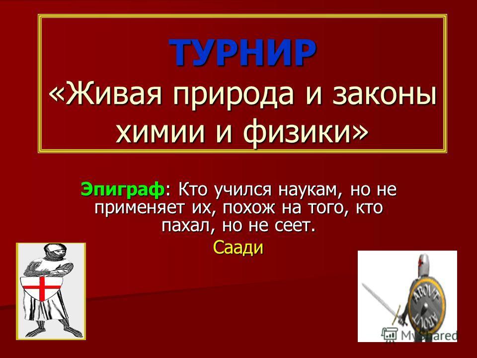 ТУРНИР «Живая природа и законы химии и физики» Эпиграф: Кто учился наукам, но не применяет их, похож на того, кто пахал, но не сеет. Саади
