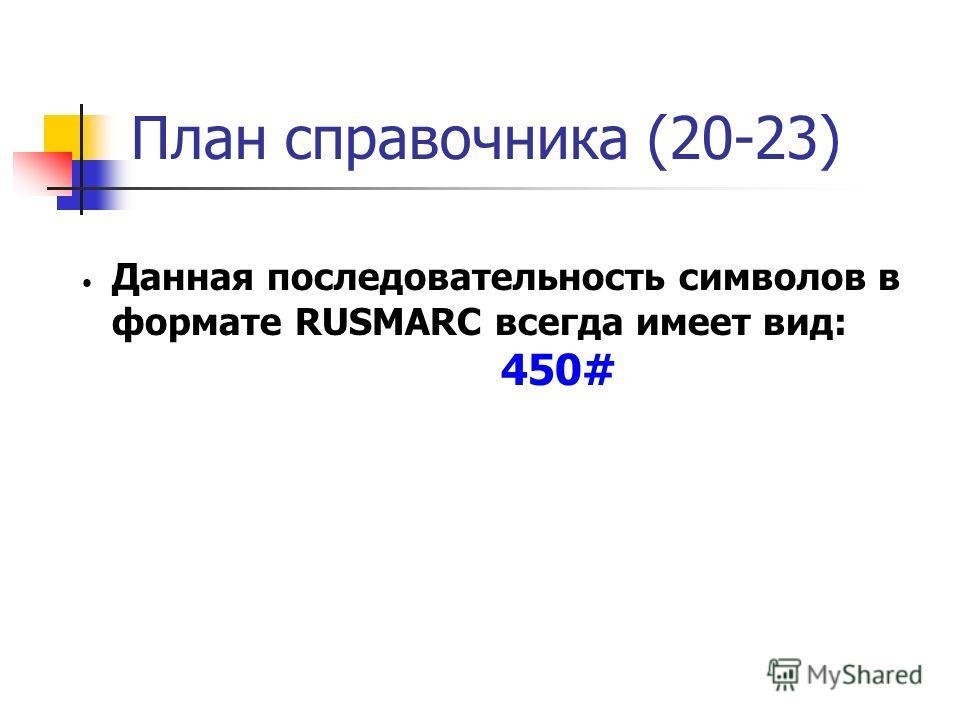План справочника (20-23) Данная последовательность символов в формате RUSMARC всегда имеет вид: 450#