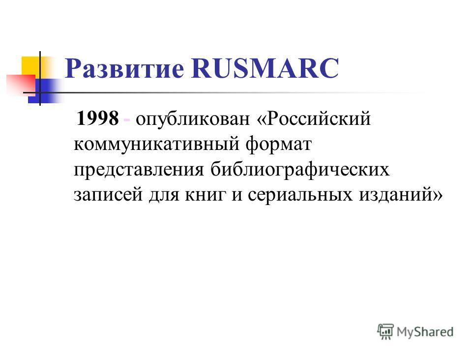 Развитие RUSMARC 1998 - опубликован «Российский коммуникативный формат представления библиографических записей для книг и сериальных изданий»