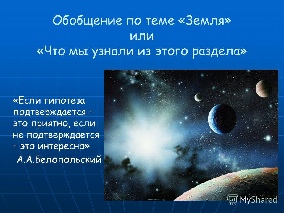 Обобщение по теме «Земля» или «Что мы узнали из этого раздела» «Если гипотеза подтверждается – это приятно, если не подтверждается – это интересно» А.А.Белопольский