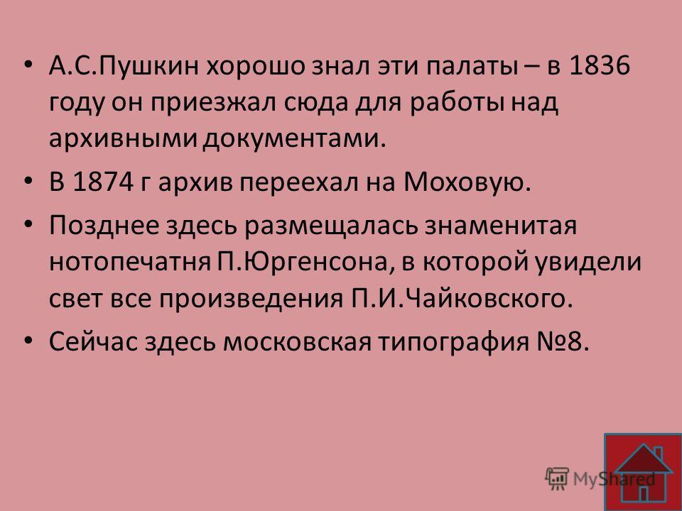 А.С.Пушкин хорошо знал эти палаты – в 1836 году он приезжал сюда для работы над архивными документами. В 1874 г архив переехал на Моховую. Позднее здесь размещалась знаменитая нотопечатня П.Юргенсона, в которой увидели свет все произведения П.И.Чайко