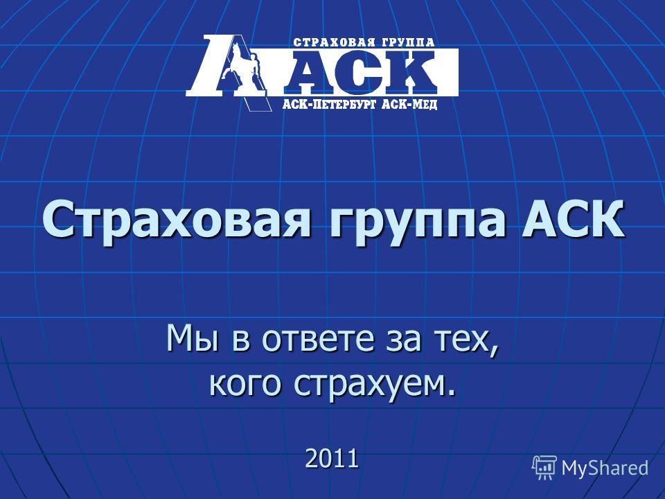 Страховая группа АСК Мы в ответе за тех, кого страхуем. 2011