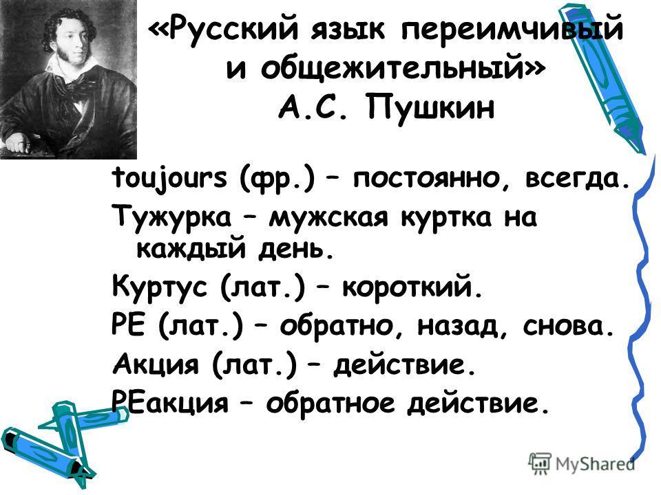 «Русский язык переимчивый и общежительный» А.С. Пушкин toujours (фр.) – постоянно, всегда. Тужурка – мужская куртка на каждый день. Куртус (лат.) – короткий. РЕ (лат.) – обратно, назад, снова. Акция (лат.) – действие. РЕакция – обратное действие.