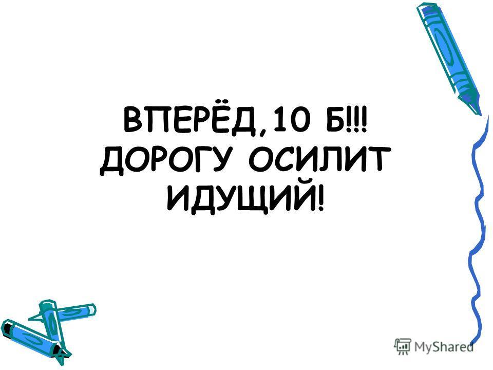 ВПЕРЁД,10 Б!!! ДОРОГУ ОСИЛИТ ИДУЩИЙ!