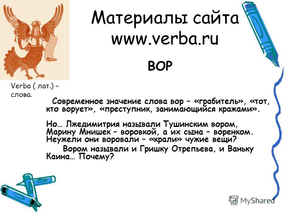 Материалы сайта www.verba.ru ВОР Современное значение слова вор – «грабитель», «тот, кто ворует», «преступник, занимающийся кражами». Но… Лжедимитрия называли Тушинским вором, Марину Мнишек – воровкой, а их сына – воренком. Неужели они воровали – «кр