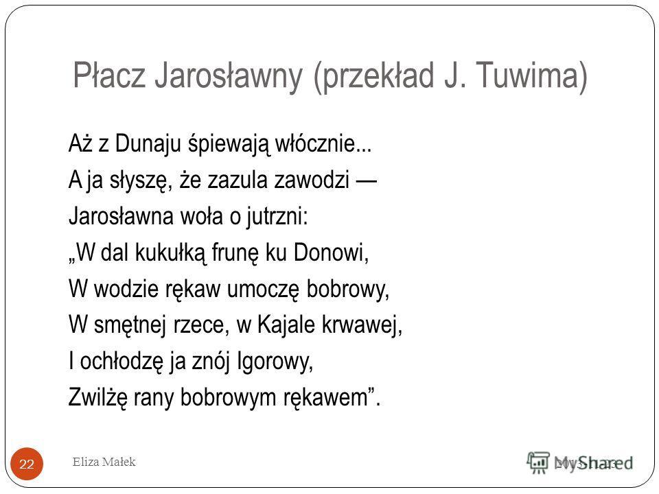 Płacz Jarosławny (przekład J. Tuwima) Aż z Dunaju śpiewają włócznie... A ja słyszę, że zazula zawodzi Jarosławna woła o jutrzni: W dal kukułką frunę ku Donowi, W wodzie rękaw umoczę bobrowy, W smętnej rzece, w Kajale krwawej, I ochłodzę ja znój Igoro