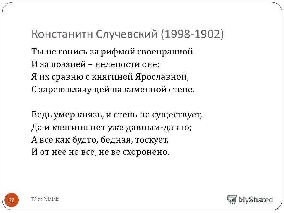 Констанитн C лучевский (1998-1902) Ты не гонись за рифмой своенравной И за поэзией – нелепости оне : Я их сравню с княгиней Ярославной, C зарею плачущей на каменной стене. Ведь умер князь, и степь не существует, Да и княгини нет уже давным - давно ;