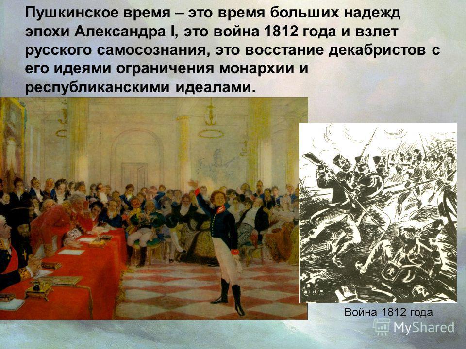 Пушкинское время – это время больших надежд эпохи Александра I, это война 1812 года и взлет русского самосознания, это восстание декабристов с его идеями ограничения монархии и республиканскими идеалами. Война 1812 года