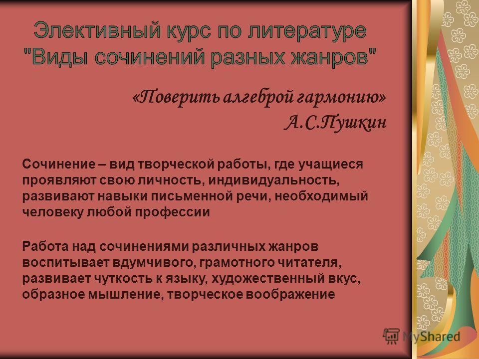 «Поверить алгеброй гармонию» А.С.Пушкин Сочинение – вид творческой работы, где учащиеся проявляют свою личность, индивидуальность, развивают навыки письменной речи, необходимый человеку любой профессии Работа над сочинениями различных жанров воспитыв