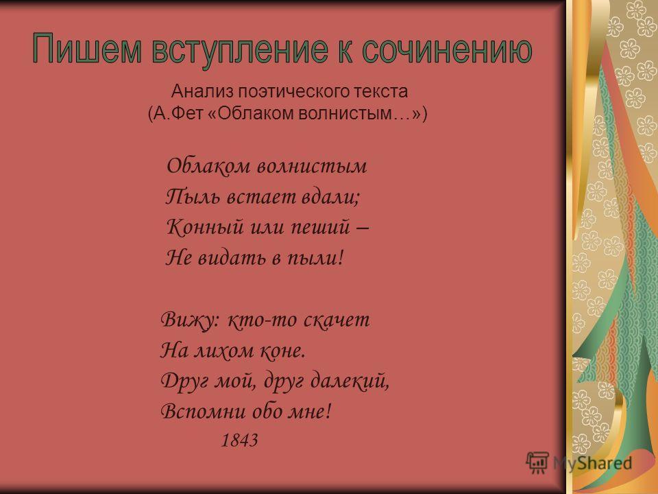 Анализ поэтического текста (А.Фет «Облаком волнистым…») Облаком волнистым Пыль встает вдали; Конный или пеший – Не видать в пыли! Вижу: кто-то скачет На лихом коне. Друг мой, друг далекий, Вспомни обо мне! 1843