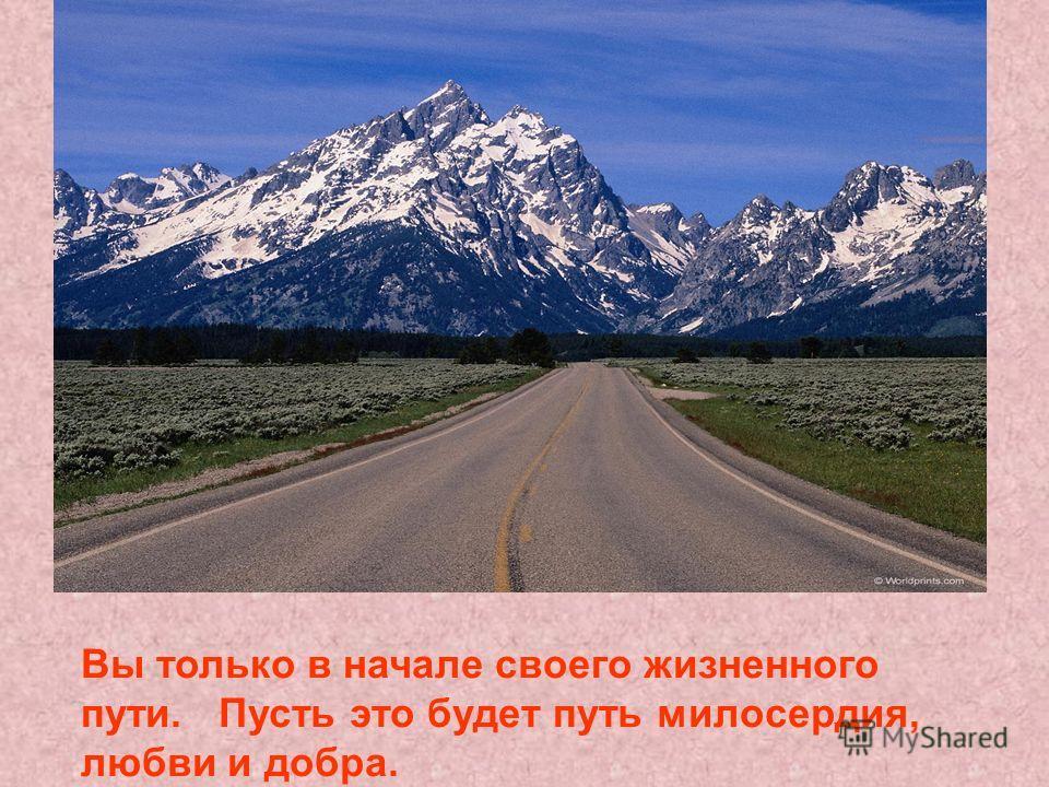 Вы только в начале своего жизненного пути. Пусть это будет путь милосердия, любви и добра.