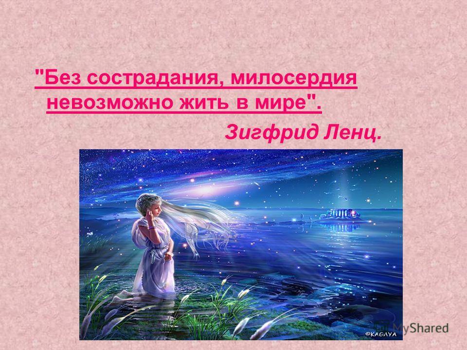 Без сострадания, милосердия невозможно жить в мире. Зигфрид Ленц.