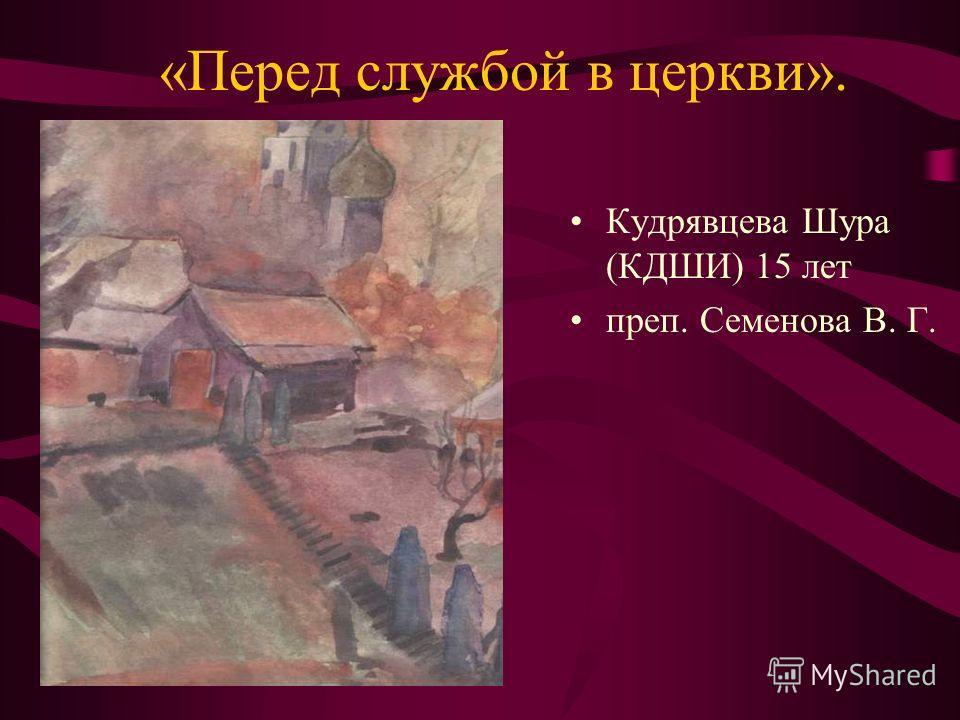 «Перед службой в церкви». Кудрявцева Шура (КДШИ) 15 лет преп. Семенова В. Г.