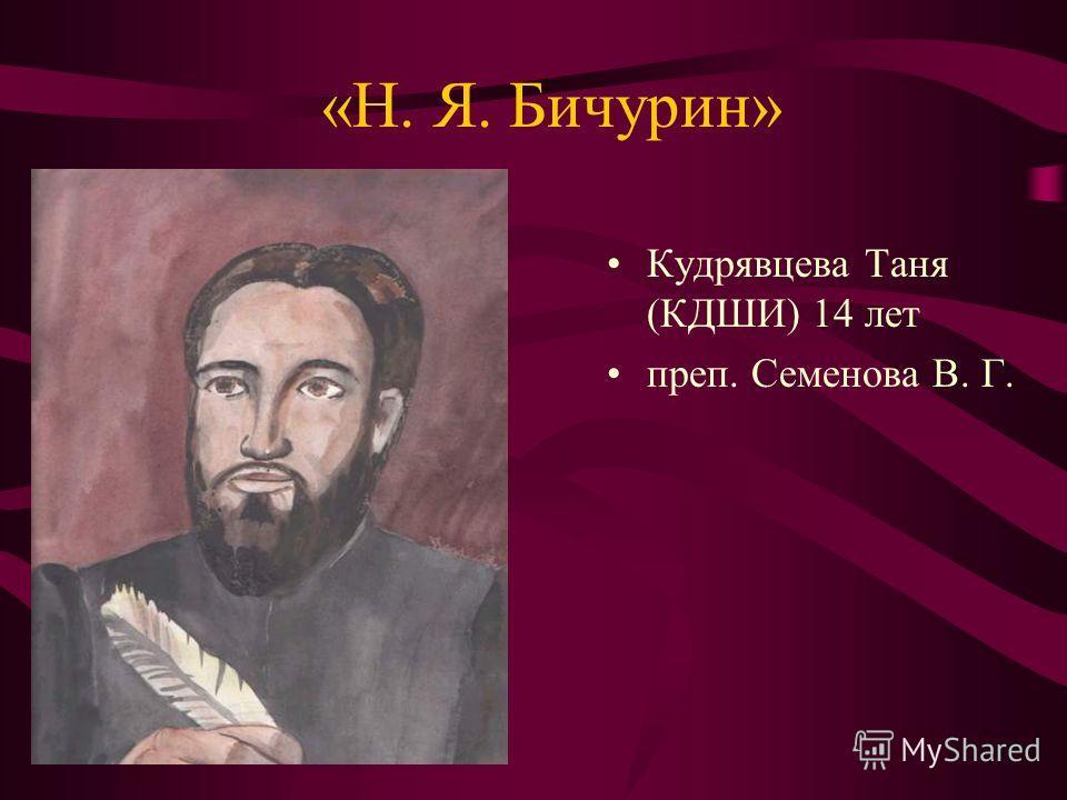 «Н. Я. Бичурин» Кудрявцева Таня (КДШИ) 14 лет преп. Семенова В. Г.