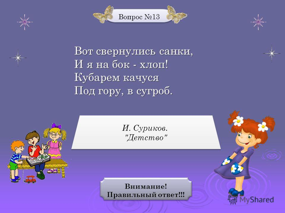 Вопрос 13 Внимание! Правильный ответ!!! Внимание! Правильный ответ!!! И. Суриков. Детство И. Суриков. Детство Вот свернулись санки, И я на бок - хлоп! Кубарем качуся Под гору, в сугроб.