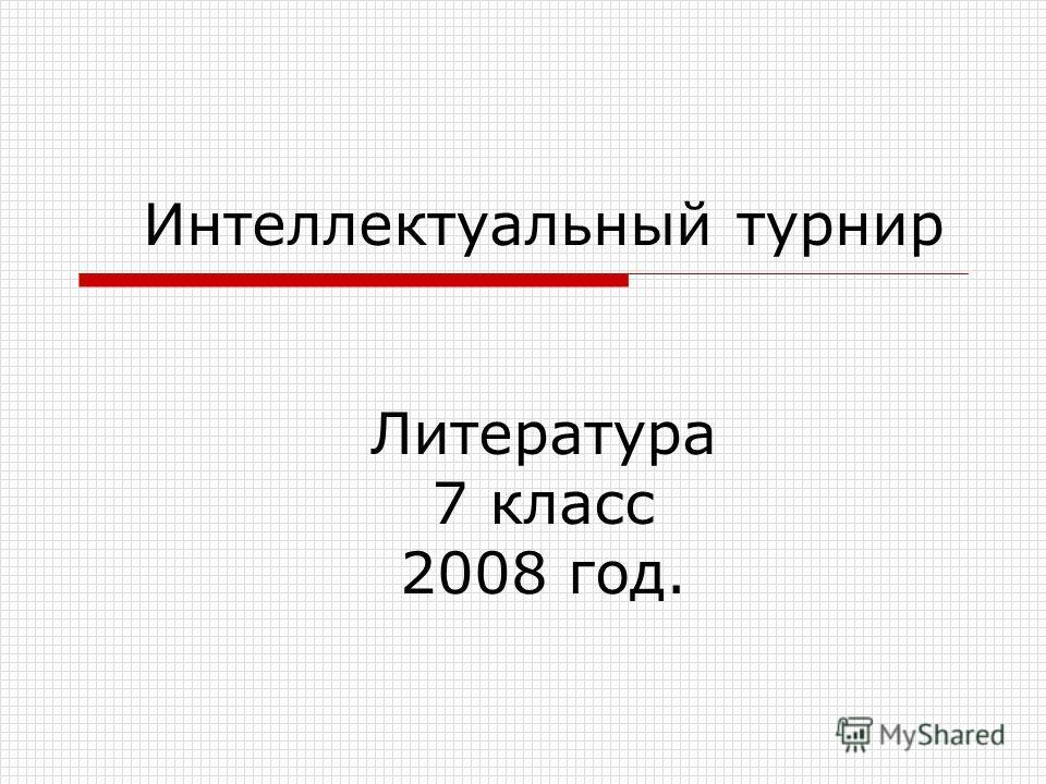 Интеллектуальный турнир Литература 7 класс 2008 год.