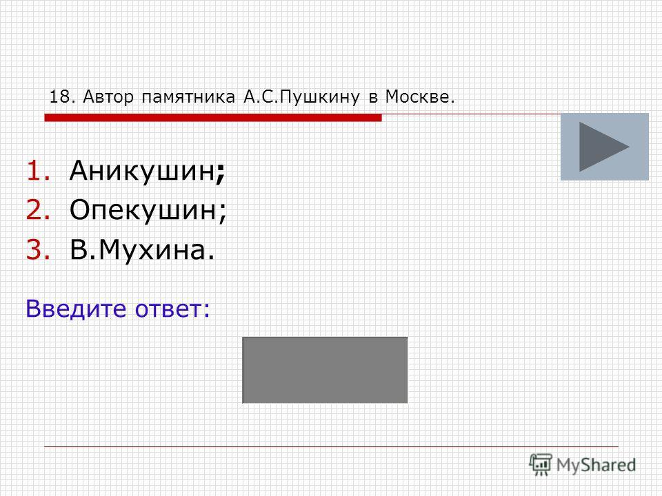 18. Автор памятника А.С.Пушкину в Москве. 1.Аникушин; 2.Опекушин; 3.В.Мухина. Введите ответ: