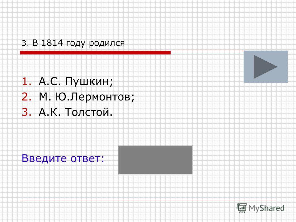 3. В 1814 году родился 1.А.С. Пушкин; 2.М. Ю.Лермонтов; 3.А.К. Толстой. Введите ответ:
