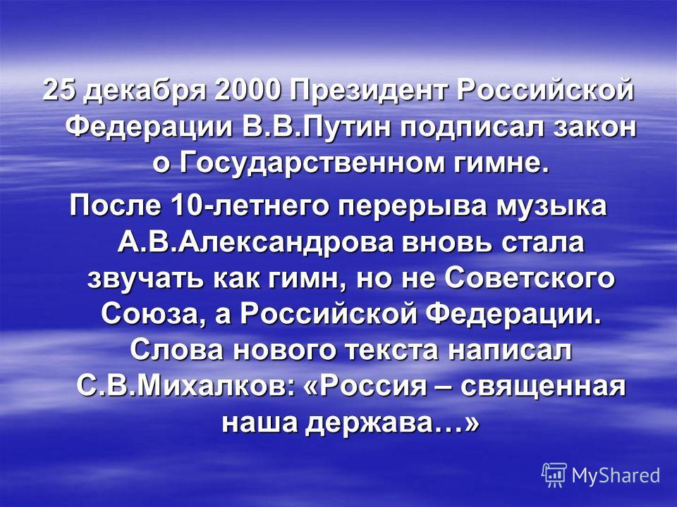 25 декабря 2000 Президент Российской Федерации В.В.Путин подписал закон о Государственном гимне. После 10-летнего перерыва музыка А.В.Александрова вновь стала звучать как гимн, но не Советского Союза, а Российской Федерации. Слова нового текста напис