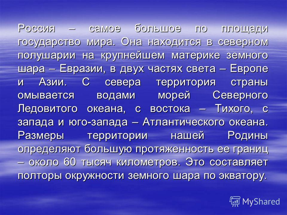 Россия – самое большое по площади государство мира. Она находится в северном полушарии на крупнейшем материке земного шара – Евразии, в двух частях света – Европе и Азии. С севера территория страны омывается водами морей Северного Ледовитого океана,
