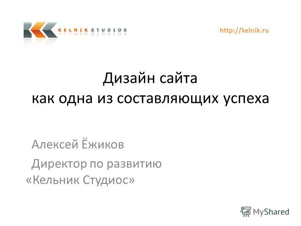 Дизайн сайта как одна из составляющих успеха Алексей Ёжиков Директор по развитию «Кельник Студиос» http://kelnik.ru