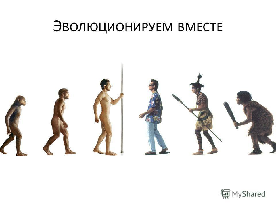 Э ВОЛЮЦИОНИРУЕМ ВМЕСТЕ