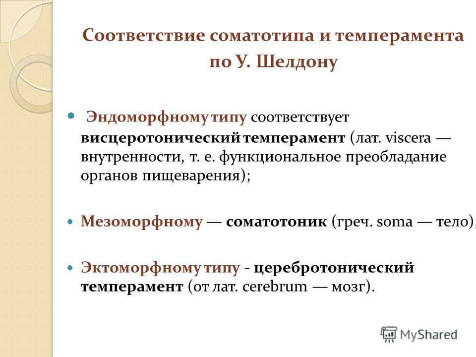 Соответствие соматотипа и темперамента по У. Шелдону Эндоморфному типу соответствует висцеротонический темперамент (лат. viscera внутренности, т. е. функциональное преобладание органов пищеварения); Мезоморфному соматотоник (греч. soma тело); Эктомор