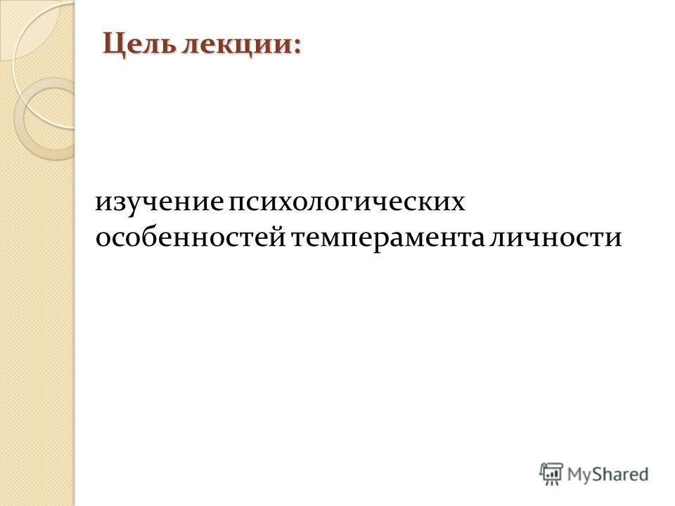 Цель лекции: изучение психологических особенностей темперамента личности