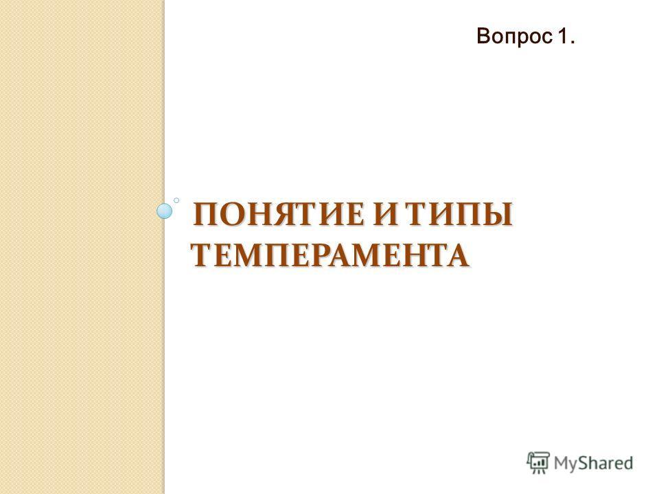 ПОНЯТИЕ И ТИПЫ ТЕМПЕРАМЕНТА Вопрос 1.