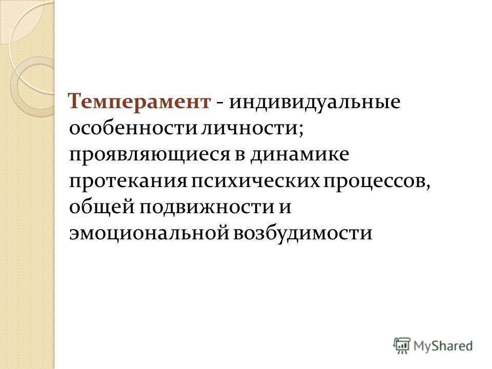 Темперамент - индивидуальные особенности личности; проявляющиеся в динамике протекания психических процессов, общей подвижности и эмоциональной возбудимости